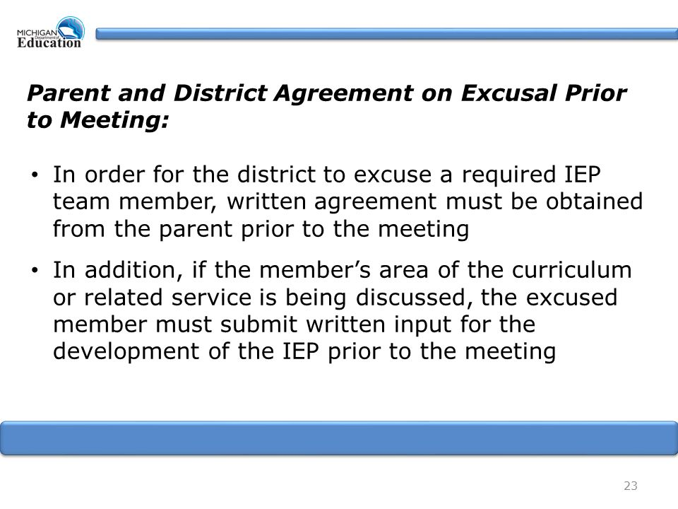 23 Parent and District Agreement on Excusal Prior to Meeting: In order for the district to excuse a required IEP team member, written agreement must be obtained from the parent prior to the meeting In addition, if the member's area of the curriculum or related service is being discussed, the excused member must submit written input for the development of the IEP prior to the meeting