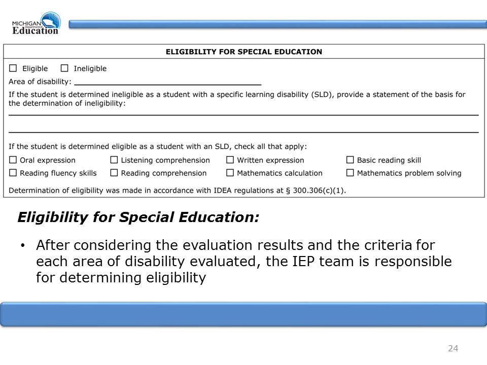24 Eligibility for Special Education: After considering the evaluation results and the criteria for each area of disability evaluated, the IEP team is responsible for determining eligibility