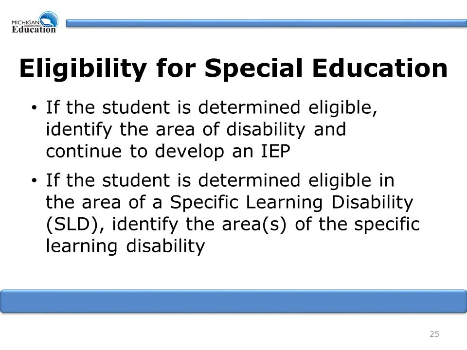 Eligibility for Special Education If the student is determined eligible, identify the area of disability and continue to develop an IEP If the student is determined eligible in the area of a Specific Learning Disability (SLD), identify the area(s) of the specific learning disability 25