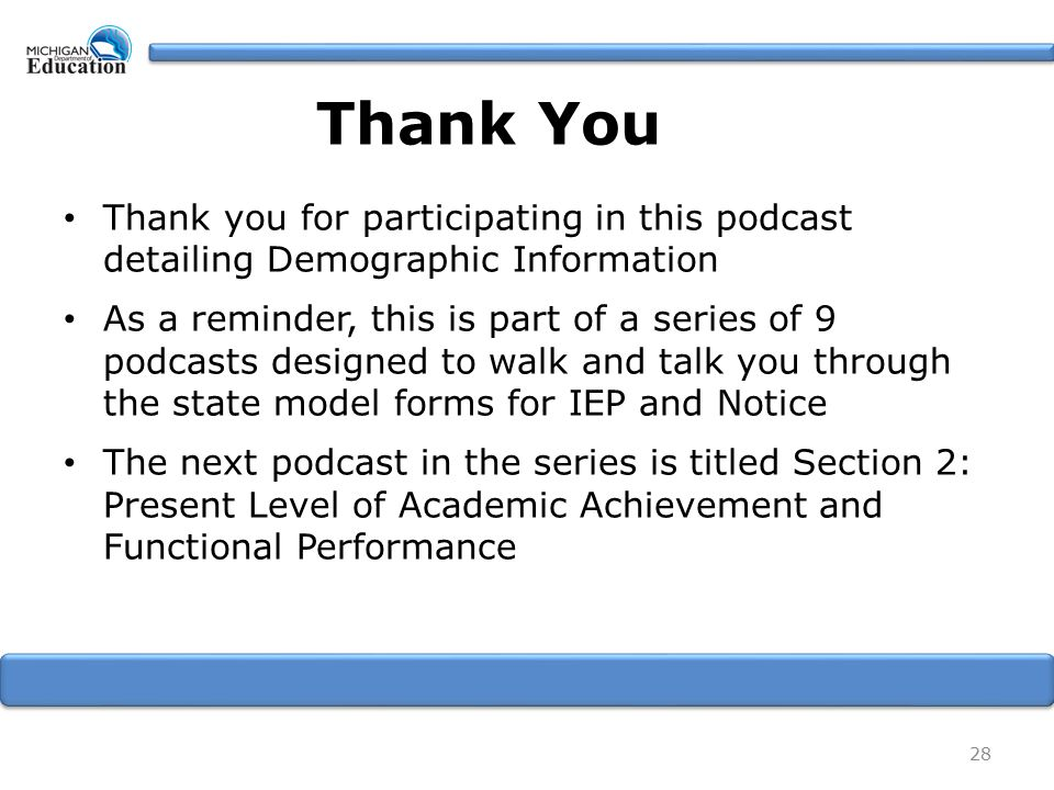 Thank You Thank you for participating in this podcast detailing Demographic Information As a reminder, this is part of a series of 9 podcasts designed to walk and talk you through the state model forms for IEP and Notice The next podcast in the series is titled Section 2: Present Level of Academic Achievement and Functional Performance 28