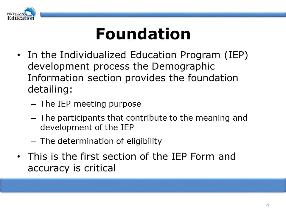 In the Individualized Education Program (IEP) development process the Demographic Information section provides the foundation detailing: – The IEP meeting purpose – The participants that contribute to the meaning and development of the IEP – The determination of eligibility This is the first section of the IEP Form and accuracy is critical 4 Foundation