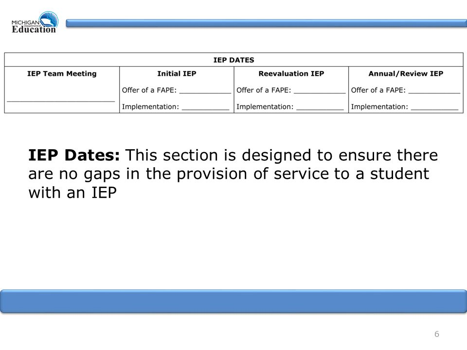 IEP Dates: This section is designed to ensure there are no gaps in the provision of service to a student with an IEP 6