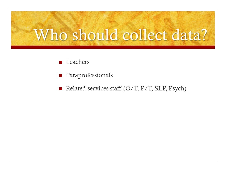 Who should collect data Teachers Paraprofessionals Related services staff (O/T, P/T, SLP, Psych)