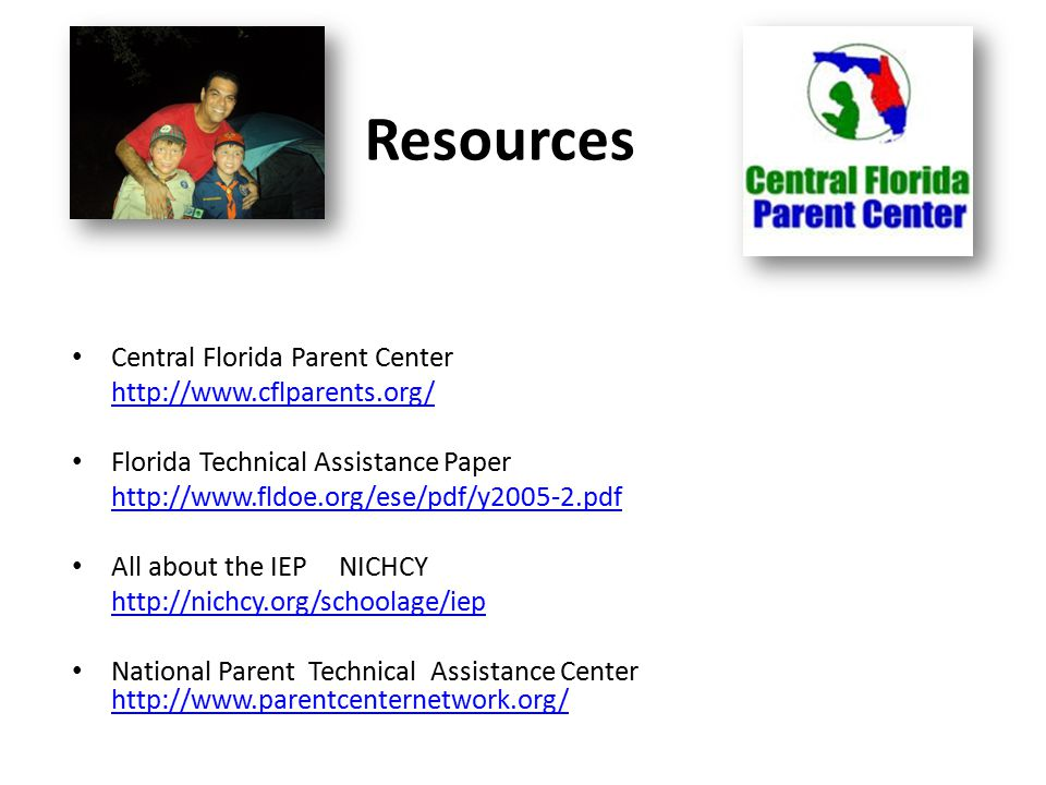 Central Florida Parent Center http://www.cflparents.org/ Florida Technical Assistance Paper http://www.fldoe.org/ese/pdf/y2005-2.pdf All about the IEP NICHCY http://nichcy.org/schoolage/iep National Parent Technical Assistance Center http://www.parentcenternetwork.org/ http://www.parentcenternetwork.org/