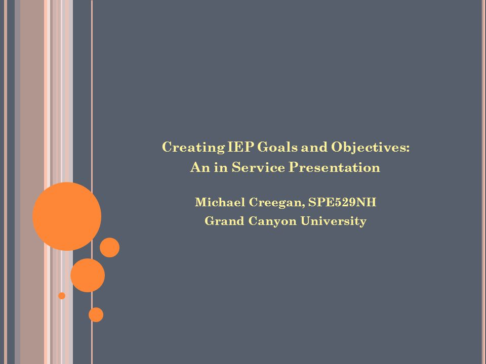 Creating IEP Goals and Objectives: An in Service Presentation Michael Creegan, SPE529NH Grand Canyon University
