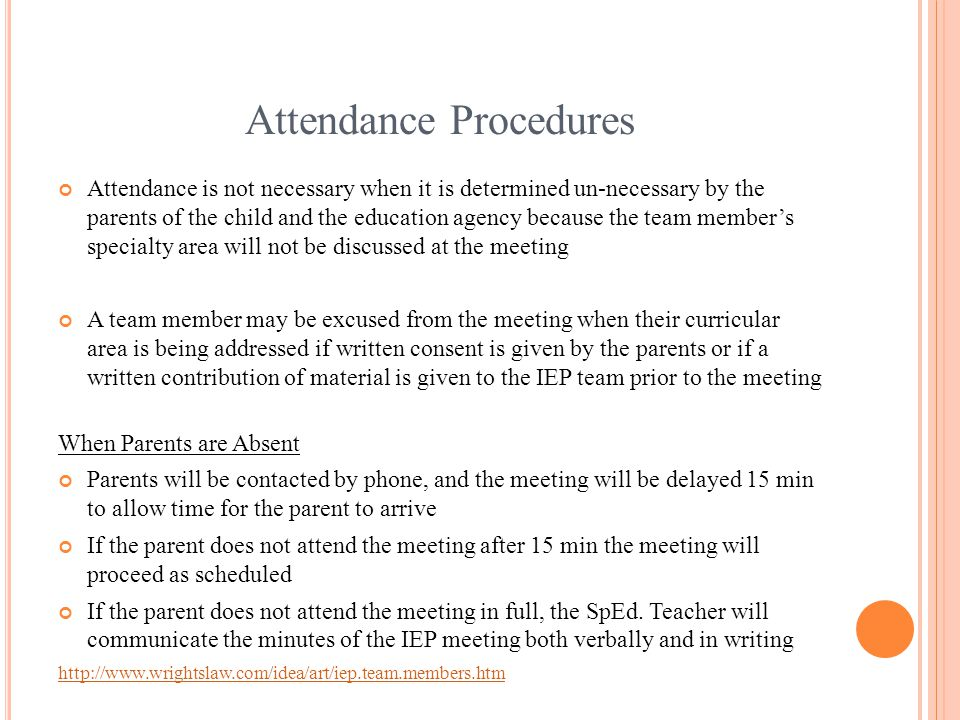 Attendance Procedures Attendance is not necessary when it is determined un-necessary by the parents of the child and the education agency because the team member's specialty area will not be discussed at the meeting A team member may be excused from the meeting when their curricular area is being addressed if written consent is given by the parents or if a written contribution of material is given to the IEP team prior to the meeting When Parents are Absent Parents will be contacted by phone, and the meeting will be delayed 15 min to allow time for the parent to arrive If the parent does not attend the meeting after 15 min the meeting will proceed as scheduled If the parent does not attend the meeting in full, the SpEd.
