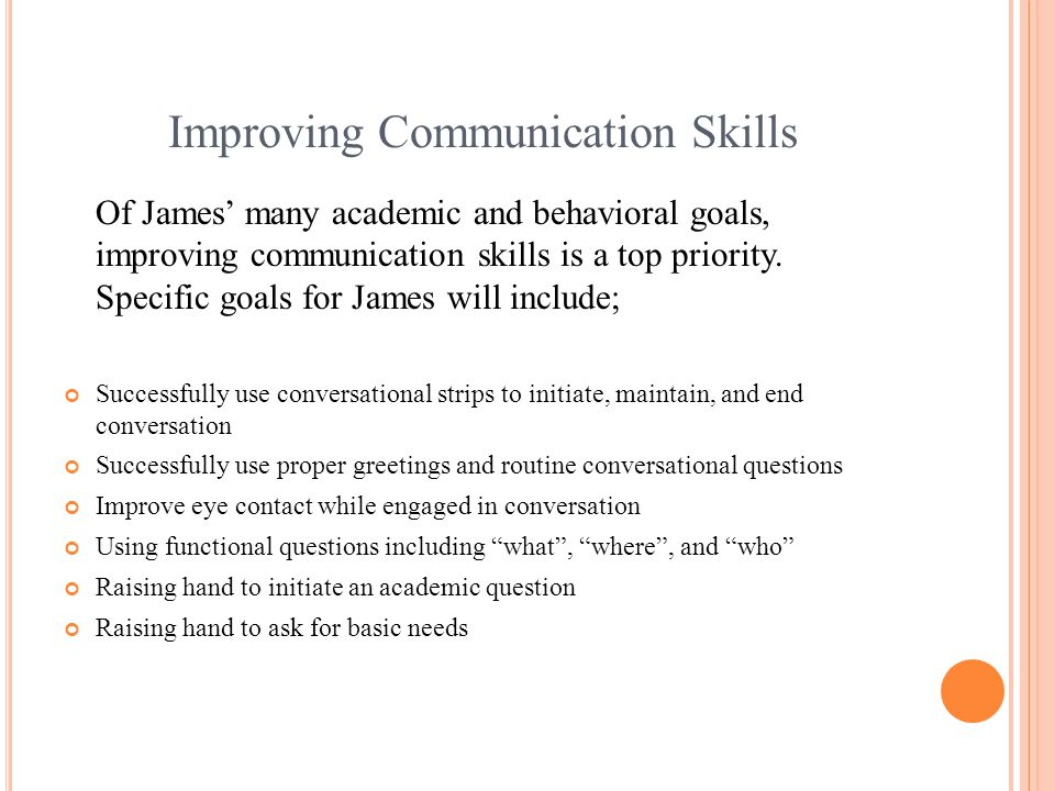 Improving Communication Skills Of James' many academic and behavioral goals, improving communication skills is a top priority.