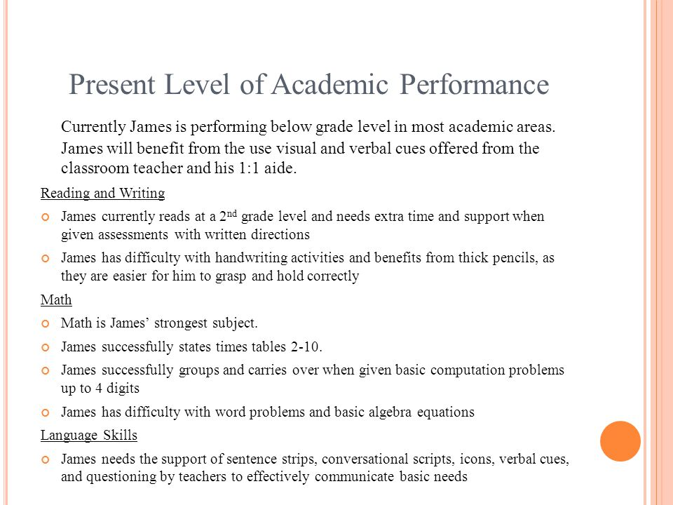 Present Level of Academic Performance Currently James is performing below grade level in most academic areas.
