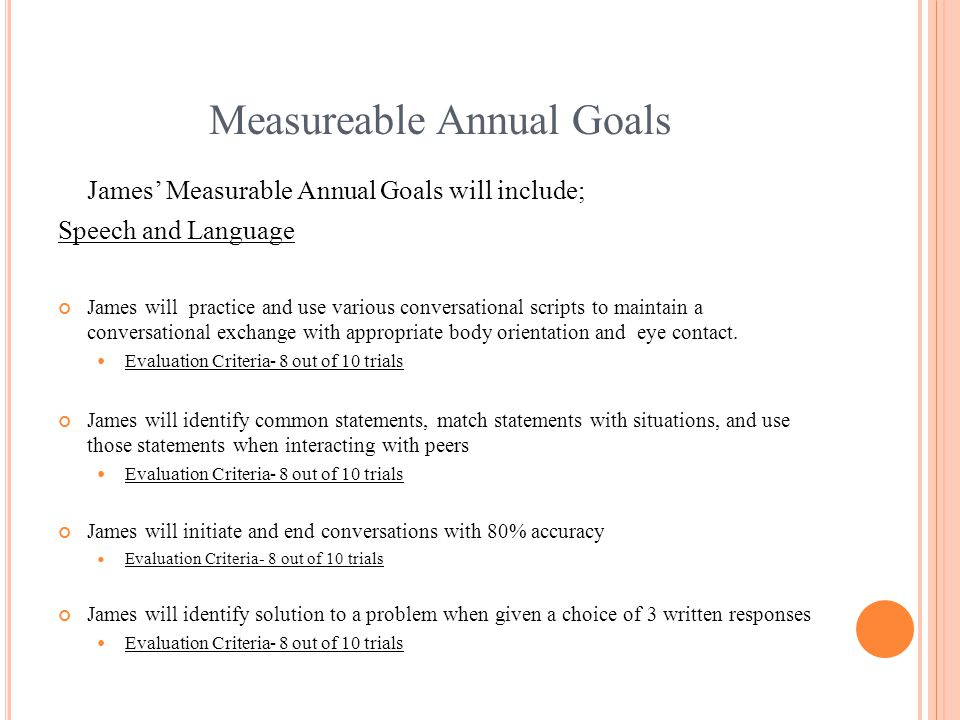 Measureable Annual Goals James' Measurable Annual Goals will include; Speech and Language James will practice and use various conversational scripts to maintain a conversational exchange with appropriate body orientation and eye contact.