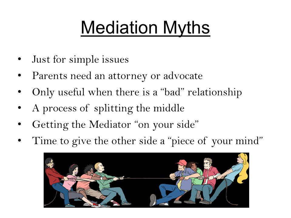 Mediation Myths Just for simple issues Parents need an attorney or advocate Only useful when there is a bad relationship A process of splitting the middle Getting the Mediator on your side Time to give the other side a piece of your mind