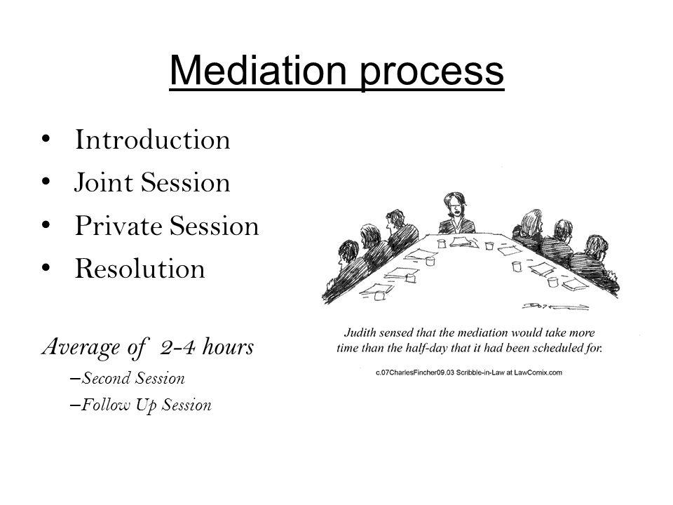 Mediation process Introduction Joint Session Private Session Resolution Average of 2-4 hours – Second Session – Follow Up Session