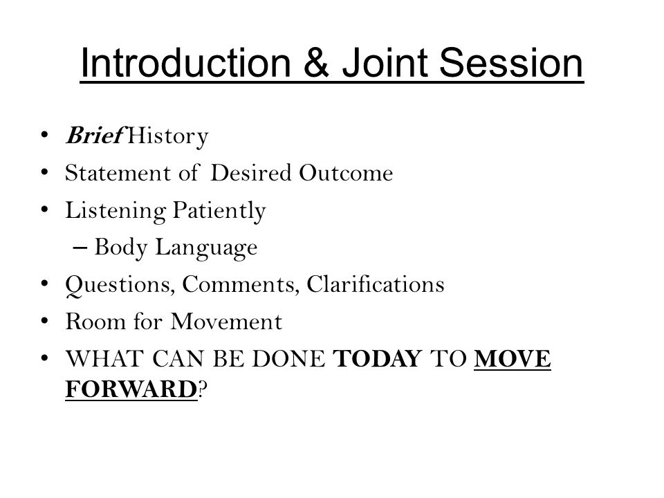 Introduction & Joint Session Brief History Statement of Desired Outcome Listening Patiently – Body Language Questions, Comments, Clarifications Room f