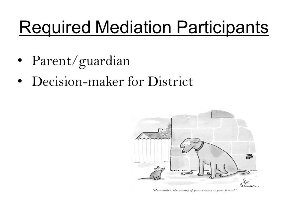 Required Mediation Participants Parent/guardian Decision-maker for District