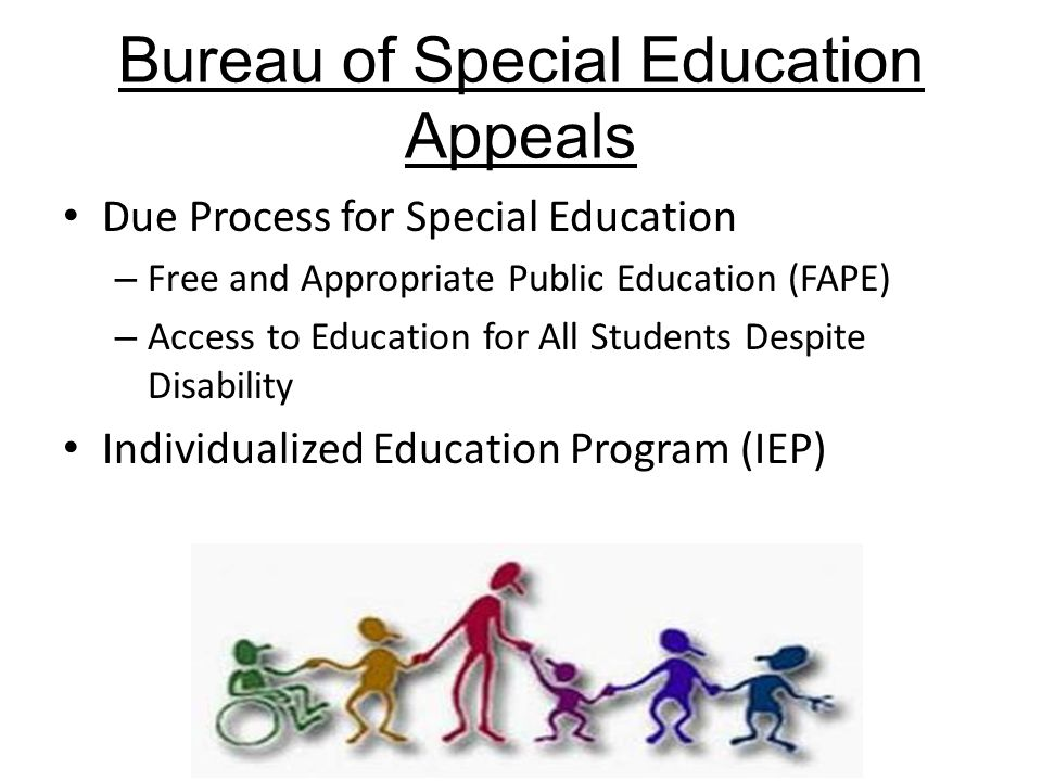 Bureau of Special Education Appeals Due Process for Special Education – Free and Appropriate Public Education (FAPE) – Access to Education for All Students Despite Disability Individualized Education Program (IEP)