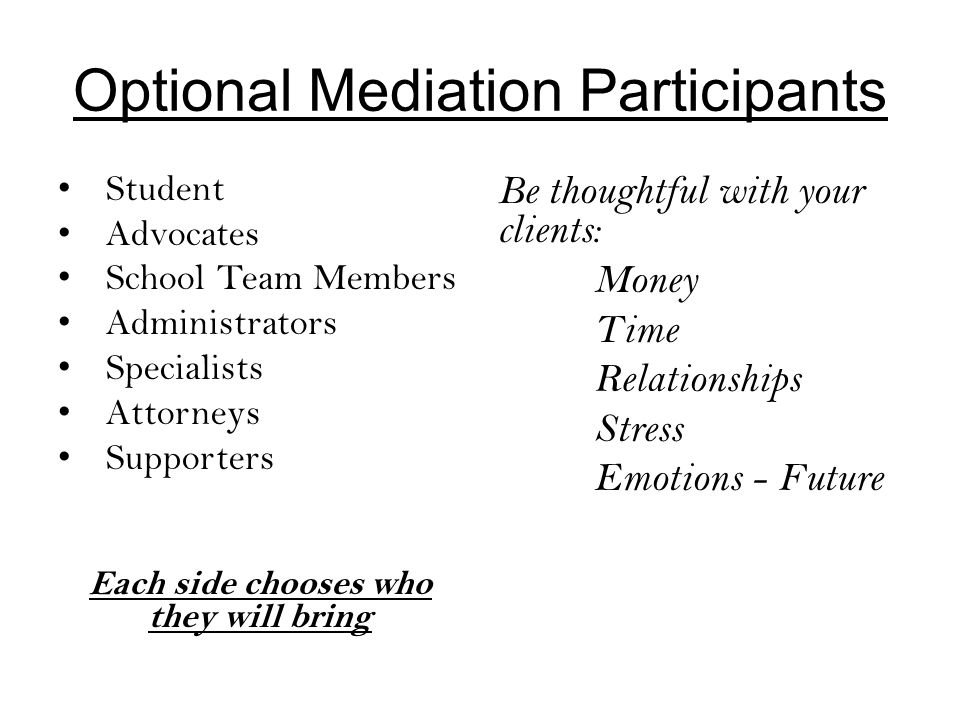 Optional Mediation Participants Student Advocates School Team Members Administrators Specialists Attorneys Supporters Each side chooses who they will