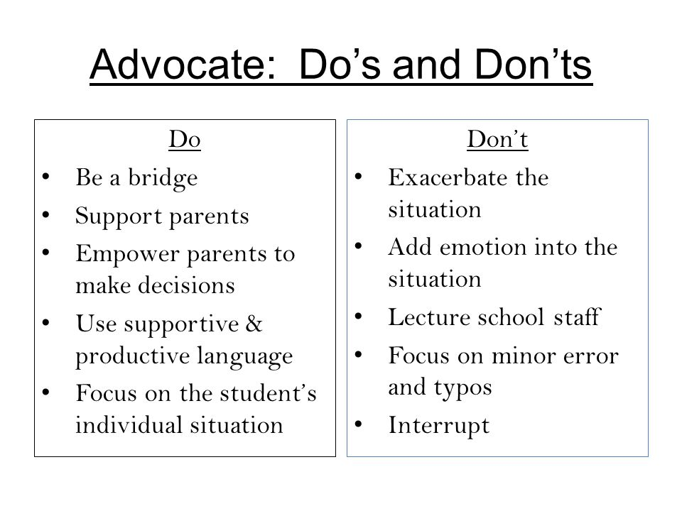 Advocate: Do's and Don'ts Do Be a bridge Support parents Empower parents to make decisions Use supportive & productive language Focus on the student's