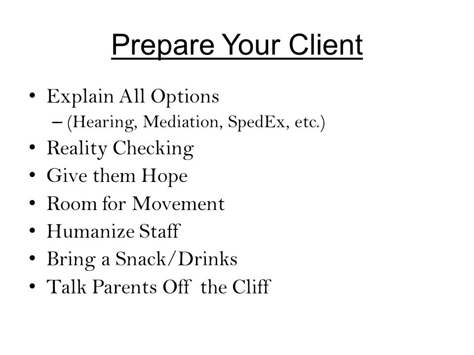 Prepare Your Client Explain All Options – (Hearing, Mediation, SpedEx, etc.) Reality Checking Give them Hope Room for Movement Humanize Staff Bring a Snack/Drinks Talk Parents Off the Cliff
