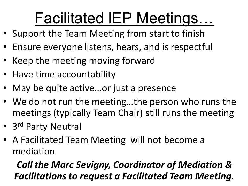 Facilitated IEP Meetings… Support the Team Meeting from start to finish Ensure everyone listens, hears, and is respectful Keep the meeting moving forward Have time accountability May be quite active…or just a presence We do not run the meeting…the person who runs the meetings (typically Team Chair) still runs the meeting 3 rd Party Neutral A Facilitated Team Meeting will not become a mediation Call the Marc Sevigny, Coordinator of Mediation & Facilitations to request a Facilitated Team Meeting.