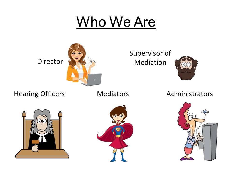 Who We Are Director Hearing Officers Mediators Administrators Supervisor of Mediation