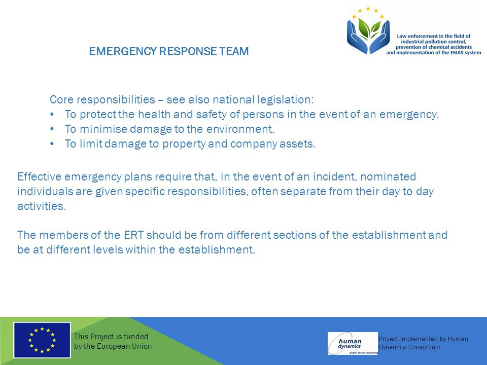 This Project is funded by the European Union Project implemented by Human Dynamics Consortium EMERGENCY RESPONSE TEAM Core responsibilities – see also national legislation: To protect the health and safety of persons in the event of an emergency.