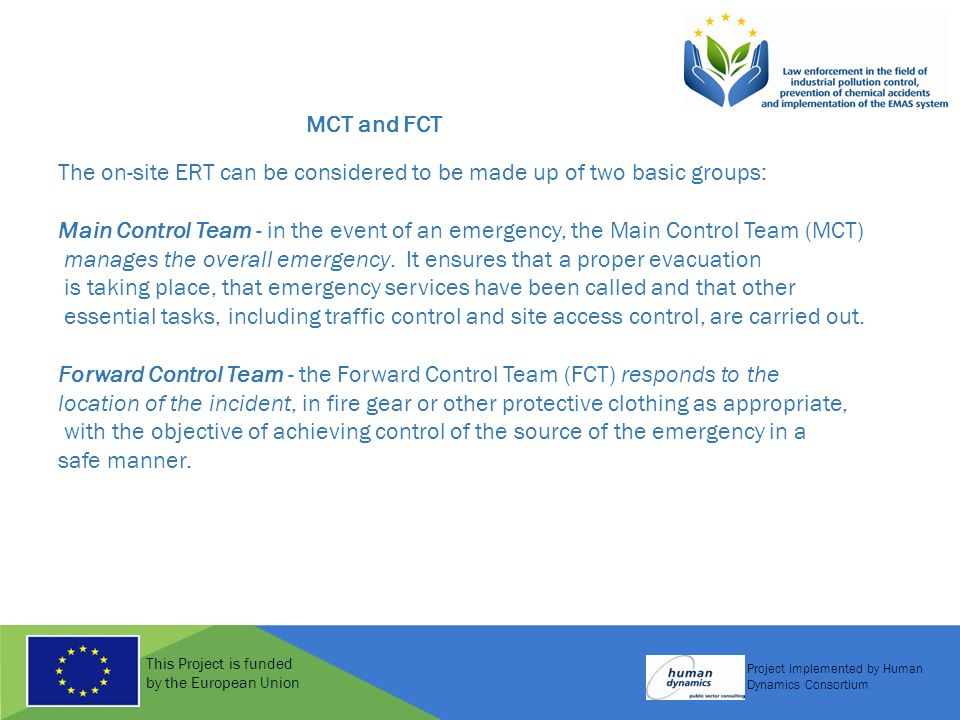 This Project is funded by the European Union Project implemented by Human Dynamics Consortium MCT and FCT The on-site ERT can be considered to be made up of two basic groups: Main Control Team - in the event of an emergency, the Main Control Team (MCT) manages the overall emergency.