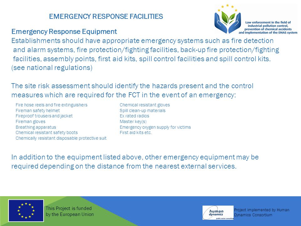 This Project is funded by the European Union Project implemented by Human Dynamics Consortium EMERGENCY RESPONSE FACILITIES Emergency Response Equipment Establishments should have appropriate emergency systems such as fire detection and alarm systems, fire protection/fighting facilities, back-up fire protection/fighting facilities, assembly points, first aid kits, spill control facilities and spill control kits.