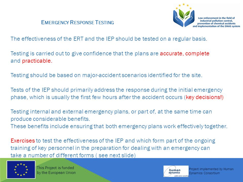 This Project is funded by the European Union Project implemented by Human Dynamics Consortium E MERGENCY R ESPONSE T ESTING The effectiveness of the ERT and the IEP should be tested on a regular basis.