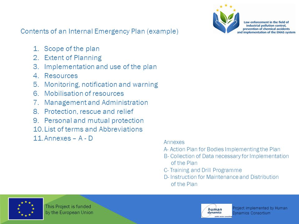 This Project is funded by the European Union Project implemented by Human Dynamics Consortium Contents of an Internal Emergency Plan (example) 1.Scope of the plan 2.Extent of Planning 3.Implementation and use of the plan 4.Resources 5.Monitoring, notification and warning 6.Mobilisation of resources 7.Management and Administration 8.Protection, rescue and relief 9.Personal and mutual protection 10.List of terms and Abbreviations 11.Annexes – A - D Annexes A- Action Plan for Bodies Implementing the Plan B- Collection of Data necessary for Implementation of the Plan C- Training and Drill Programme D- Instruction for Maintenance and Distribution of the Plan