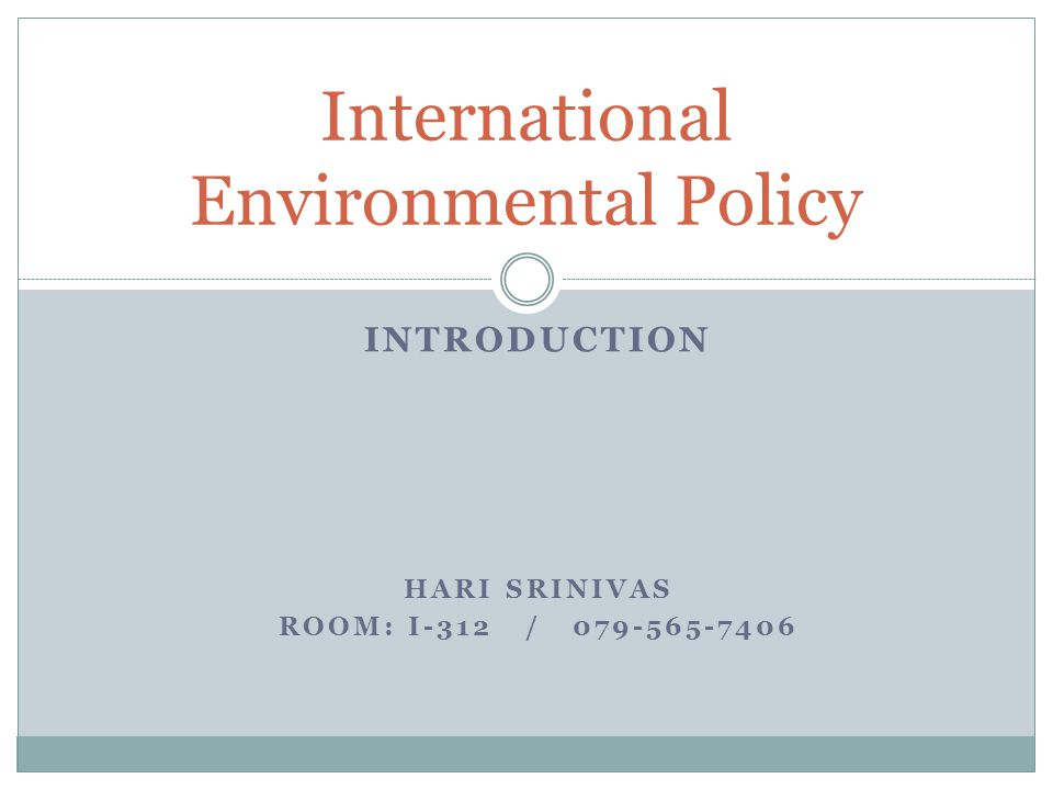 INTRODUCTION HARI SRINIVAS ROOM: I-312 / 079-565-7406 International Environmental Policy