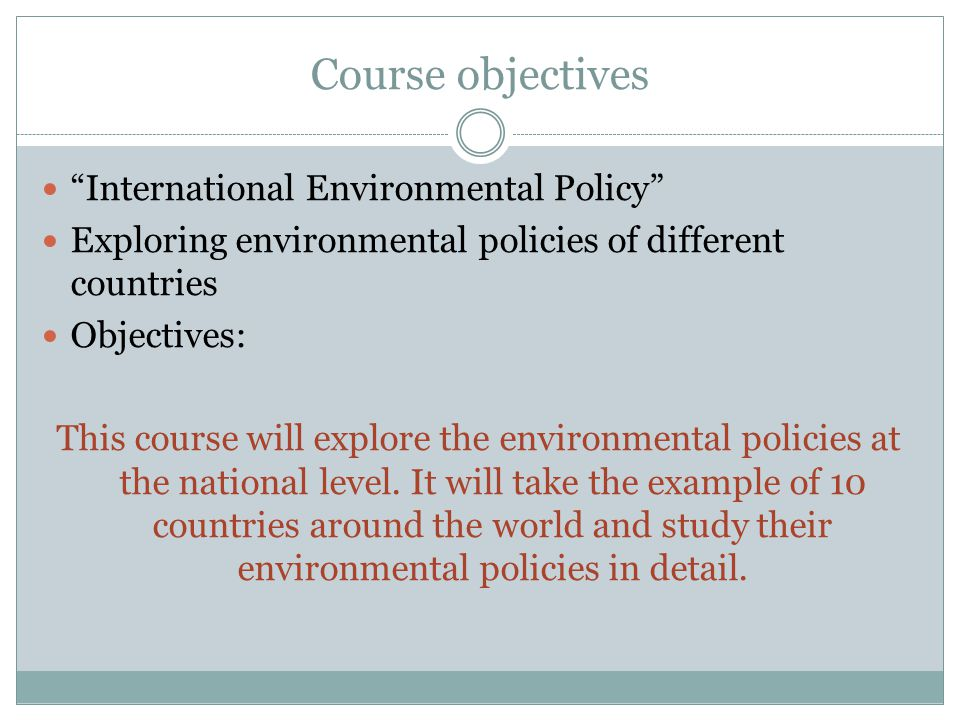 Course objectives International Environmental Policy Exploring environmental policies of different countries Objectives: This course will explore the environmental policies at the national level.