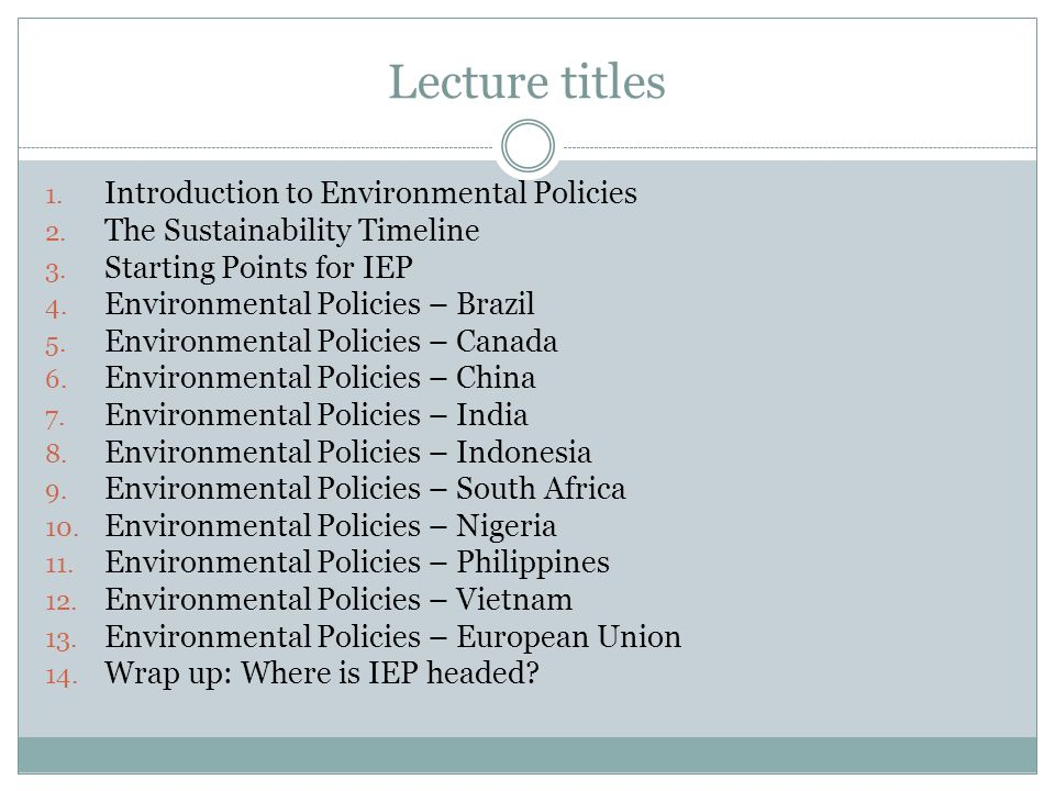 Lecture titles 1. Introduction to Environmental Policies 2. The Sustainability Timeline 3. Starting Points for IEP 4. Environmental Policies – Brazil