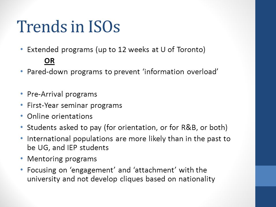 Trends in ISOs Extended programs (up to 12 weeks at U of Toronto) OR Pared-down programs to prevent 'information overload' Pre-Arrival programs First-Year seminar programs Online orientations Students asked to pay (for orientation, or for R&B, or both) International populations are more likely than in the past to be UG, and IEP students Mentoring programs Focusing on 'engagement' and 'attachment' with the university and not develop cliques based on nationality