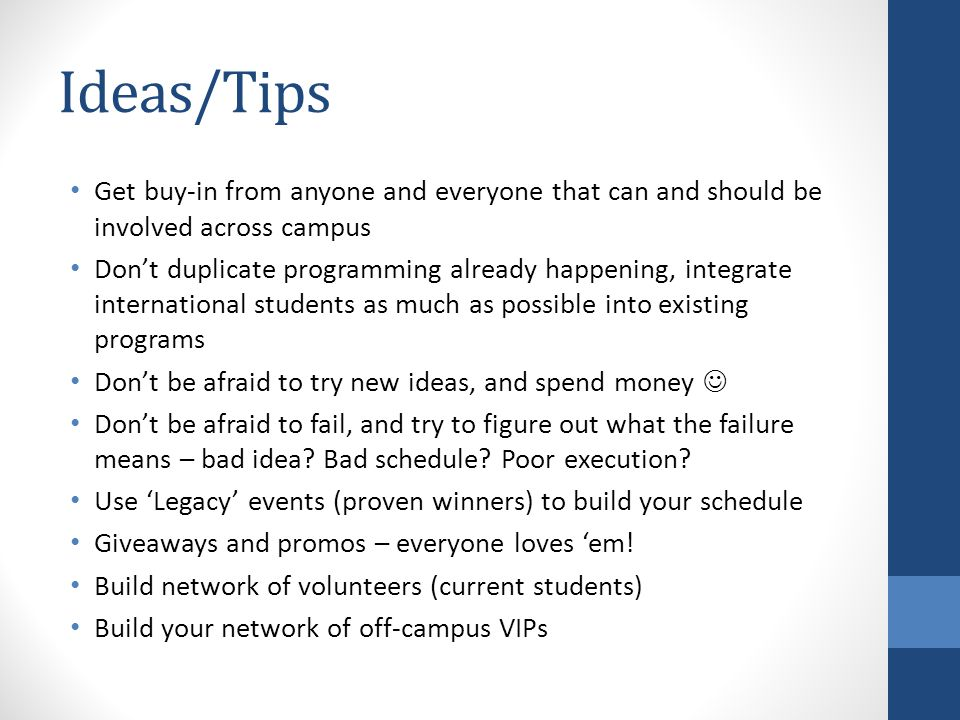 Ideas/Tips Get buy-in from anyone and everyone that can and should be involved across campus Don't duplicate programming already happening, integrate international students as much as possible into existing programs Don't be afraid to try new ideas, and spend money Don't be afraid to fail, and try to figure out what the failure means – bad idea.