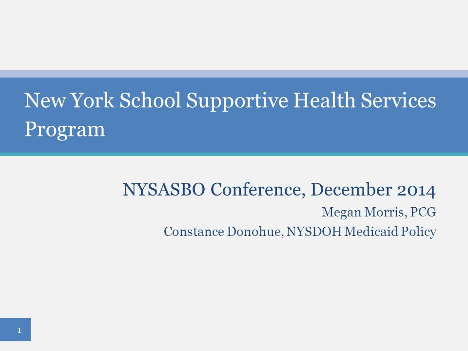 NYSASBO Conference, December 2014 Megan Morris, PCG Constance Donohue, NYSDOH Medicaid Policy New York School Supportive Health Services Program 1