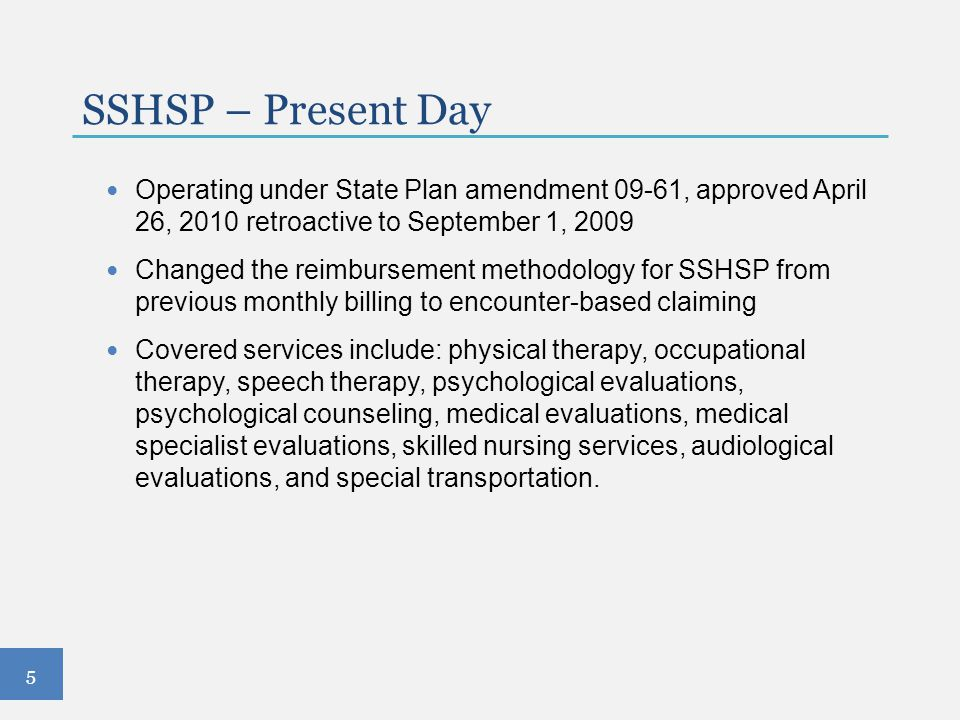 Operating under State Plan amendment 09-61, approved April 26, 2010 retroactive to September 1, 2009 Changed the reimbursement methodology for SSHSP f
