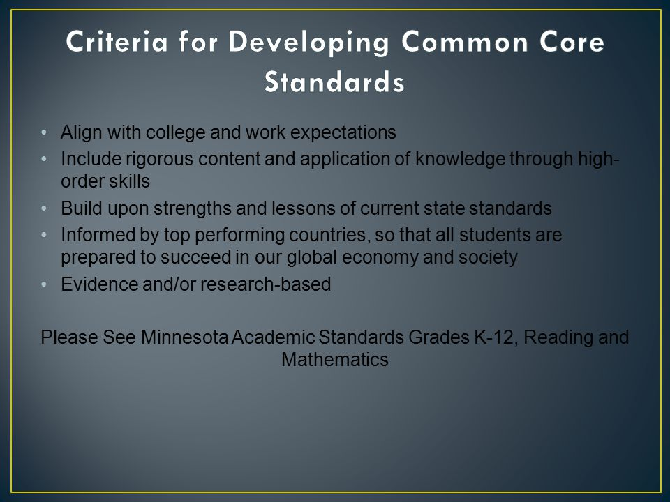 Align with college and work expectations Include rigorous content and application of knowledge through high- order skills Build upon strengths and lessons of current state standards Informed by top performing countries, so that all students are prepared to succeed in our global economy and society Evidence and/or research-based Please See Minnesota Academic Standards Grades K-12, Reading and Mathematics