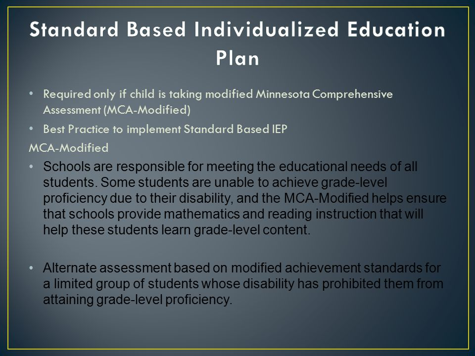 Required only if child is taking modified Minnesota Comprehensive Assessment (MCA-Modified) Best Practice to implement Standard Based IEP MCA-Modified Schools are responsible for meeting the educational needs of all students.