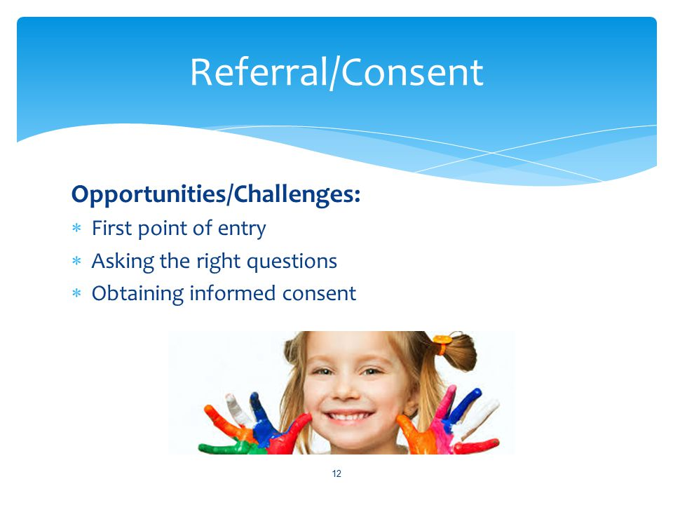 Opportunities/Challenges:  First point of entry  Asking the right questions  Obtaining informed consent 12 Referral/Consent