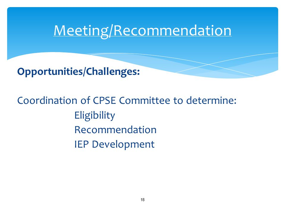 Opportunities/Challenges: Coordination of CPSE Committee to determine: Eligibility Recommendation IEP Development 18 Meeting/Recommendation
