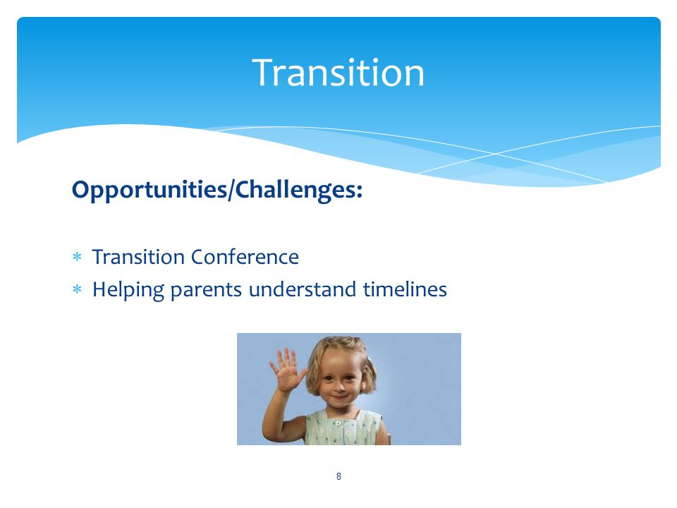Opportunities/Challenges:  Transition Conference  Helping parents understand timelines 8 Transition