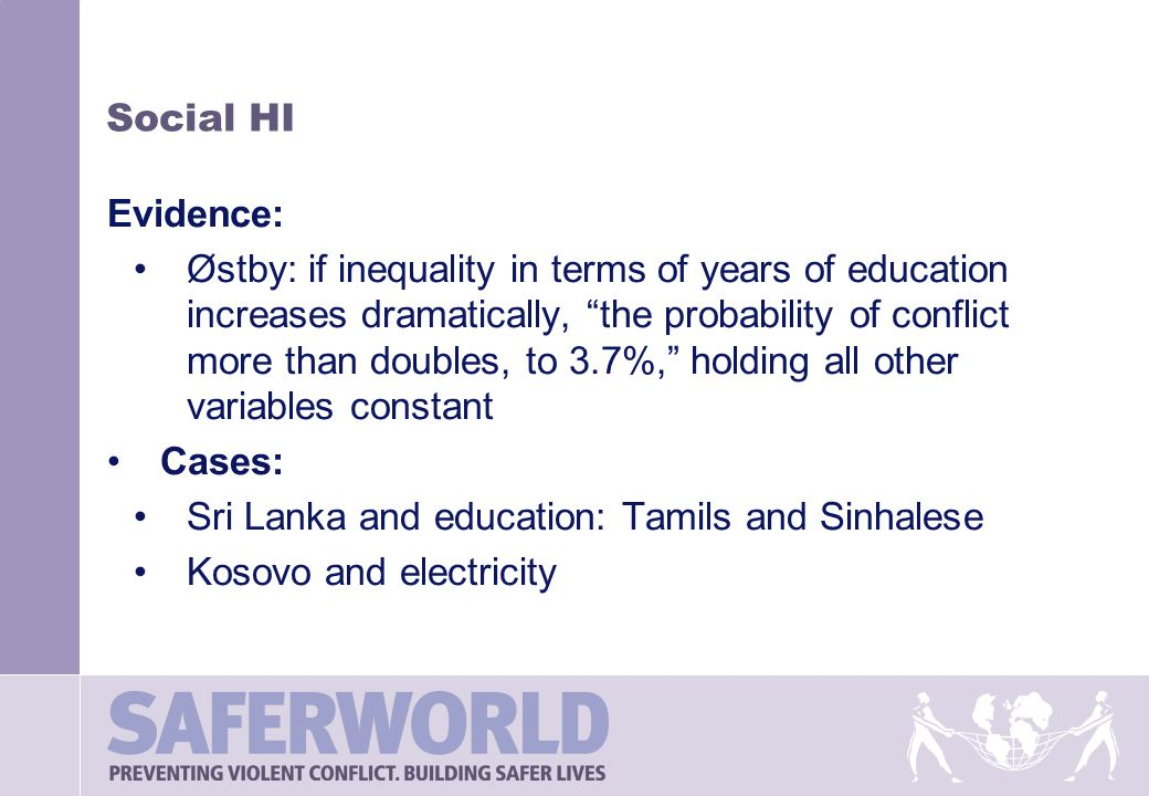 Social HI Evidence: Østby: if inequality in terms of years of education increases dramatically, the probability of conflict more than doubles, to 3.7%, holding all other variables constant Cases: Sri Lanka and education: Tamils and Sinhalese Kosovo and electricity