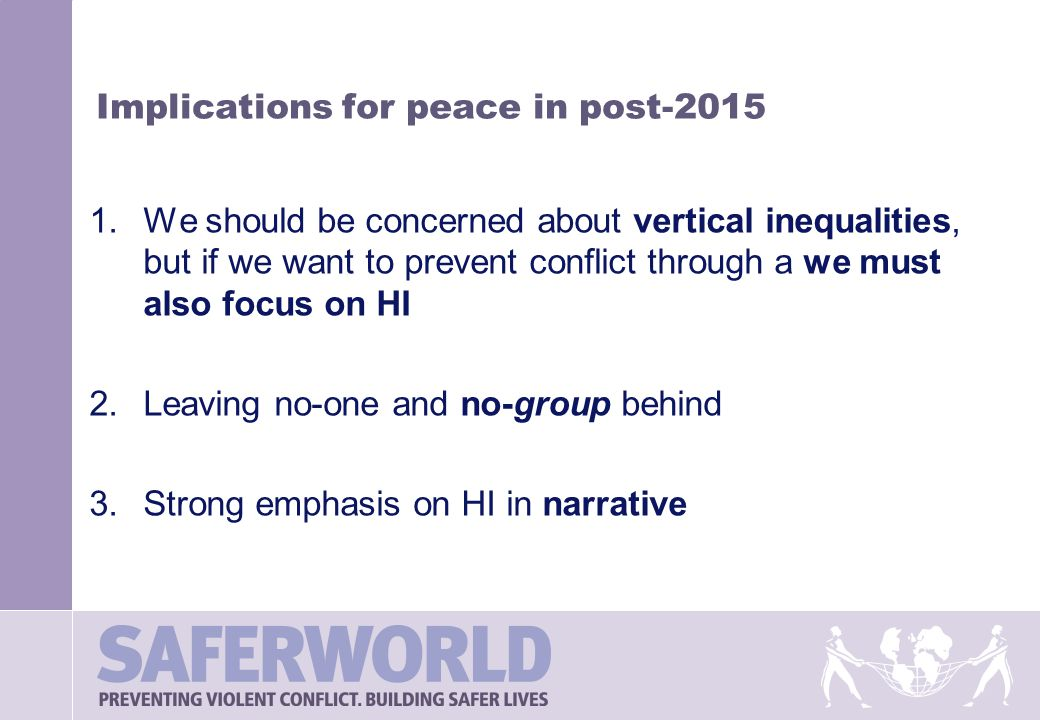 Implications for peace in post-2015 1.We should be concerned about vertical inequalities, but if we want to prevent conflict through a we must also focus on HI 2.Leaving no-one and no-group behind 3.Strong emphasis on HI in narrative