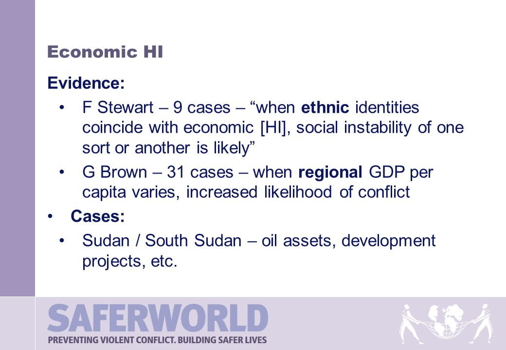Economic HI Evidence: F Stewart – 9 cases – when ethnic identities coincide with economic [HI], social instability of one sort or another is likely G Brown – 31 cases – when regional GDP per capita varies, increased likelihood of conflict Cases: Sudan / South Sudan – oil assets, development projects, etc.