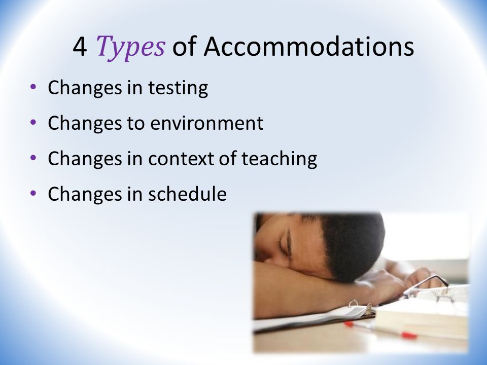 4 Types of Accommodations Changes in testing Changes to environment Changes in context of teaching Changes in schedule