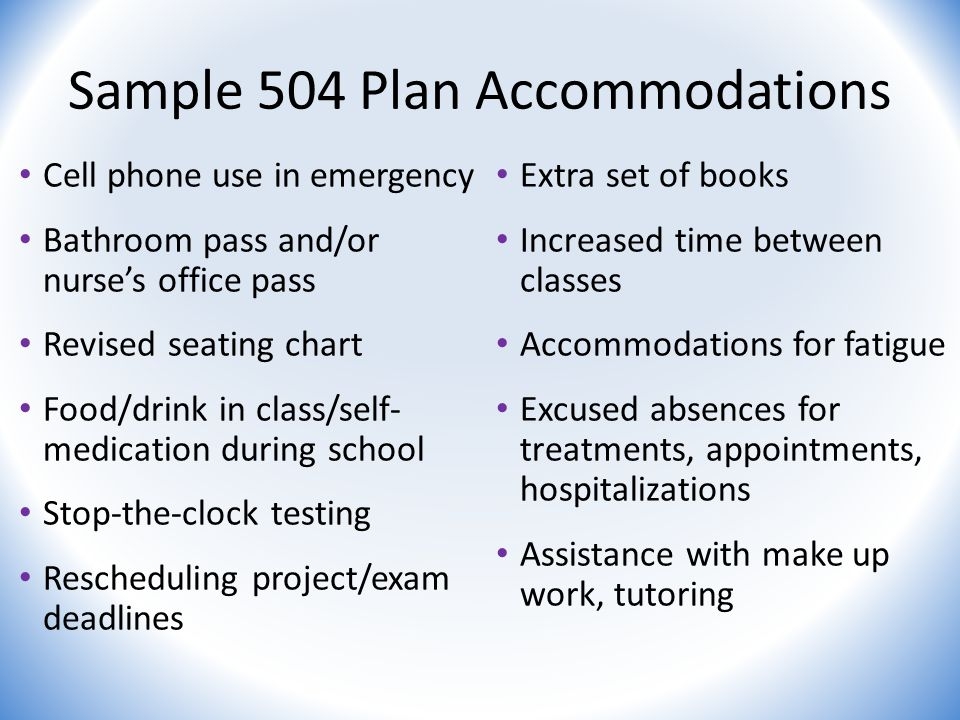 Sample 504 Plan Accommodations Cell phone use in emergency Bathroom pass and/or nurse's office pass Revised seating chart Food/drink in class/self- medication during school Stop-the-clock testing Rescheduling project/exam deadlines Extra set of books Increased time between classes Accommodations for fatigue Excused absences for treatments, appointments, hospitalizations Assistance with make up work, tutoring