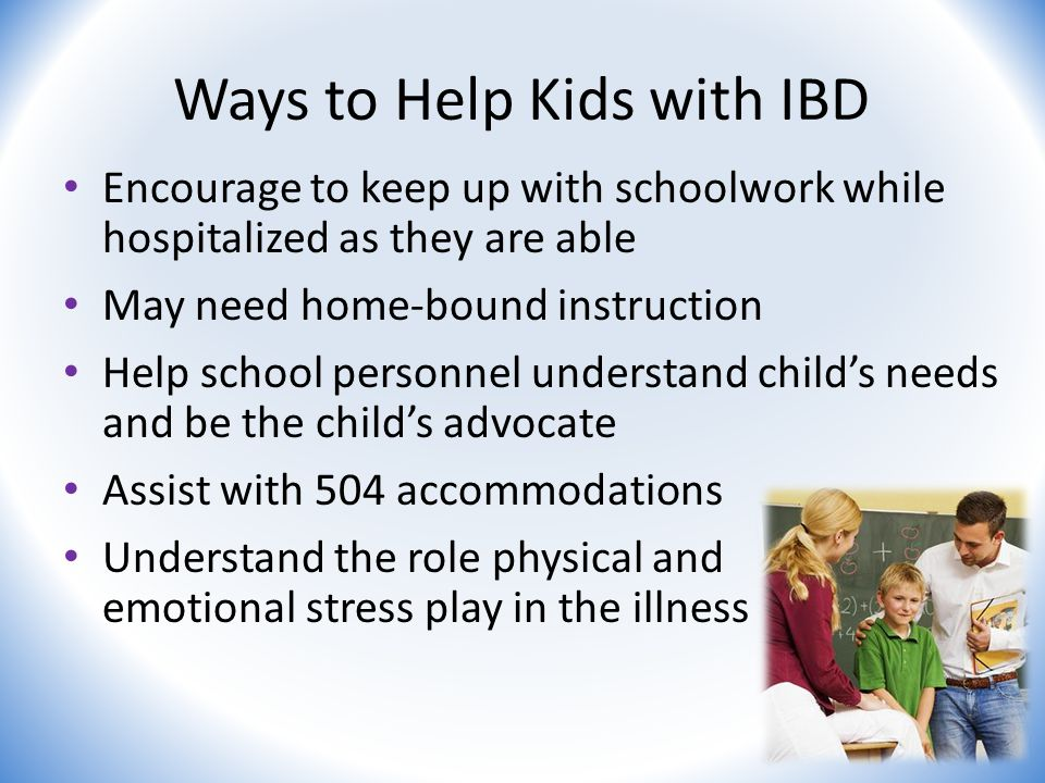 Ways to Help Kids with IBD Encourage to keep up with schoolwork while hospitalized as they are able May need home-bound instruction Help school personnel understand child's needs and be the child's advocate Assist with 504 accommodations Understand the role physical and emotional stress play in the illness