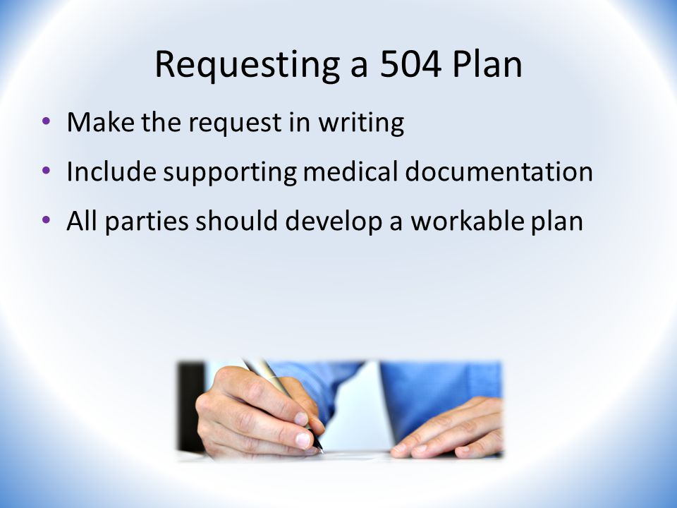 Requesting a 504 Plan Make the request in writing Include supporting medical documentation All parties should develop a workable plan