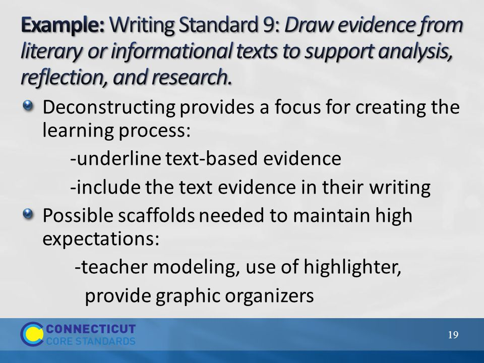 Deconstructing provides a focus for creating the learning process: -underline text-based evidence -include the text evidence in their writing Possible scaffolds needed to maintain high expectations: -teacher modeling, use of highlighter, provide graphic organizers 19