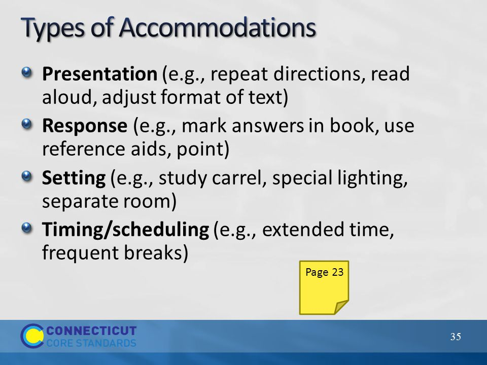 Presentation (e.g., repeat directions, read aloud, adjust format of text) Response (e.g., mark answers in book, use reference aids, point) Setting (e.g., study carrel, special lighting, separate room) Timing/scheduling (e.g., extended time, frequent breaks) 35 Page 23