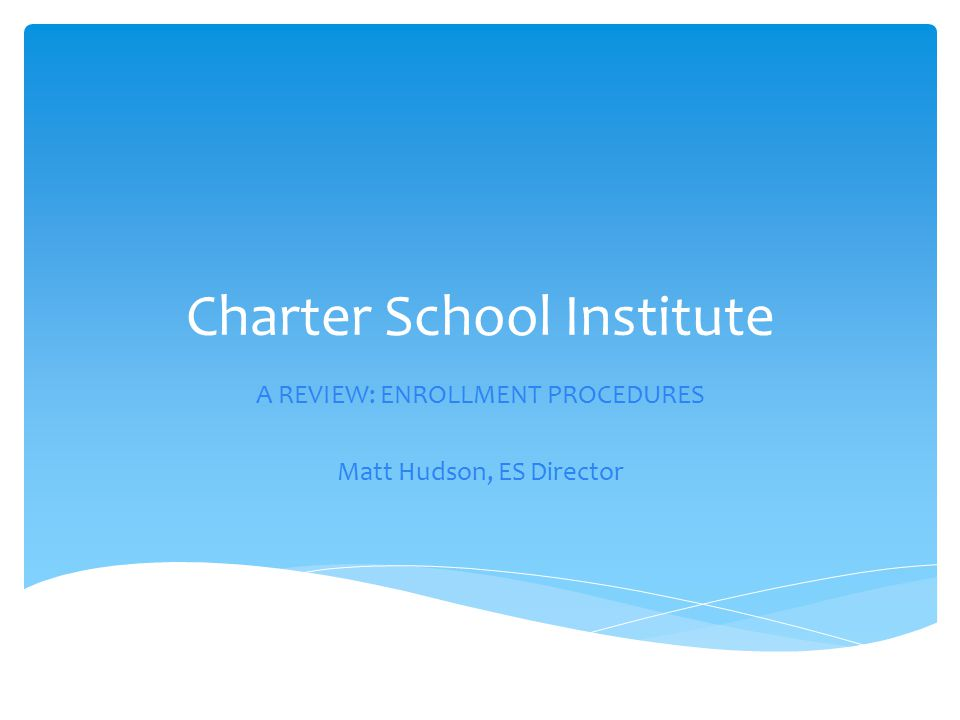 Charter School Institute A REVIEW: ENROLLMENT PROCEDURES Matt Hudson, ES Director